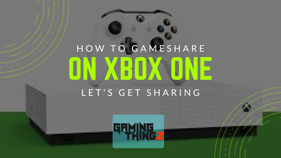 How To Gameshare On Xbox One? Let's Get Sharing.